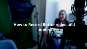 How to Record Better video and Audio