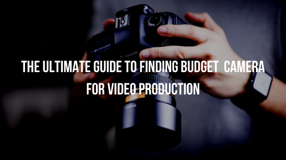 The  Guide to Finding budget  Camera for Video Production