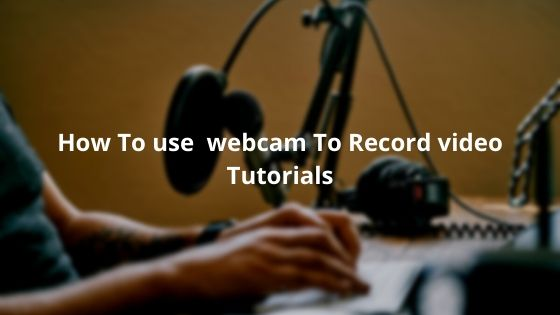 How To use  webcam To Record video Tutorials
